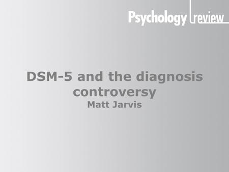 DSM-5 and the diagnosis controversy Matt Jarvis. DSM-5 and the diagnosis controversy The DSM system The DSM is the Diagnostic and Statistical Manual of.