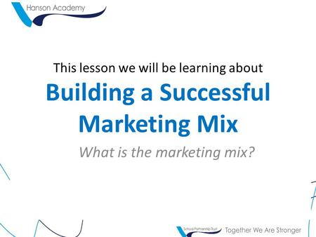 This lesson we will be learning about Building a Successful Marketing Mix What is the marketing mix?