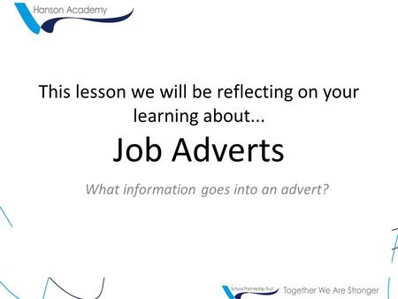 This lesson we will be reflecting on your learning about... Job Adverts What information goes into an advert?