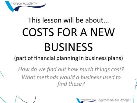 This lesson will be about... COSTS FOR A NEW BUSINESS (part of financial planning in business plans) How do we find out how much things cost? What methods.