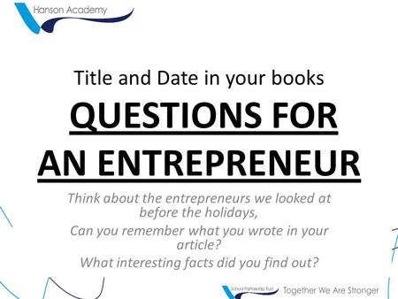 Title and Date in your books QUESTIONS FOR AN ENTREPRENEUR Think about the entrepreneurs we looked at before the holidays, Can you remember what you wrote.