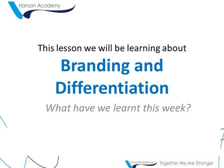 This lesson we will be learning about Branding and Differentiation What have we learnt this week?