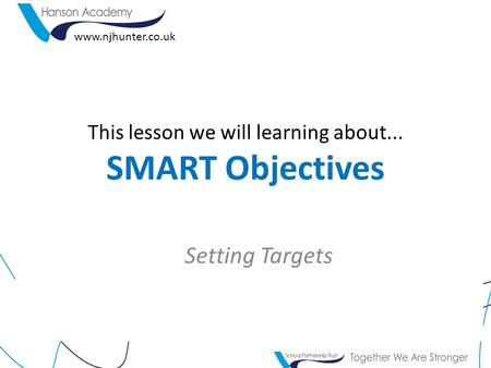 This lesson we will learning about... SMART Objectives Setting Targets www.njhunter.co.uk.