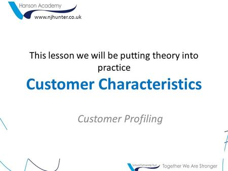 This lesson we will be putting theory into practice Customer Characteristics Customer Profiling www.njhunter.co.uk.