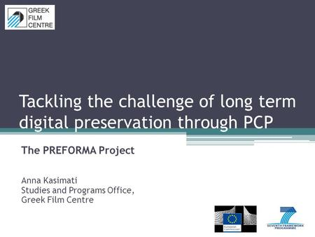 Tackling the challenge of long term digital preservation through PCP The PREFORMA Project Anna Kasimati Studies and Programs Office, Greek Film Centre.
