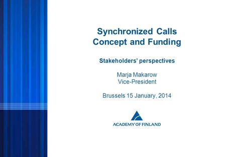 1 © ACADEMY OF FINLAND Synchronized Calls Concept and Funding Stakeholders' perspectives Marja Makarow Vice-President Brussels 15 January, 2014.