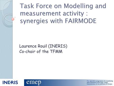Task Force on Modelling and measurement activity : synergies with FAIRMODE Laurence Rouïl (INERIS) Co-chair of the TFMM.