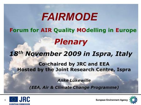 1 FAIRMODE Forum for AIR Quality MOdelling in Europe Plenary 18 th November 2009 in Ispra, Italy Co-chaired by JRC and EEA Hosted by the Joint Research.