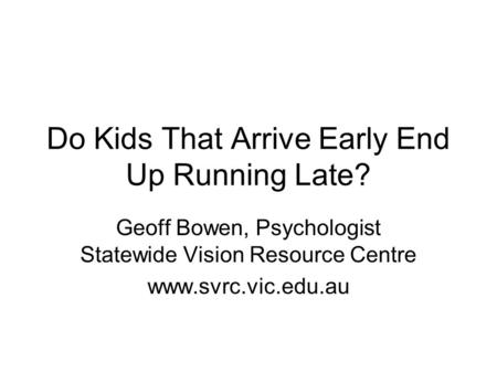 Do Kids That Arrive Early End Up Running Late? Geoff Bowen, Psychologist Statewide Vision Resource Centre www.svrc.vic.edu.au.