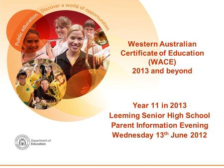 Western Australian Certificate of Education (WACE) 2013 and beyond Year 11 in 2013 Leeming Senior High School Parent Information Evening Wednesday 13 th.