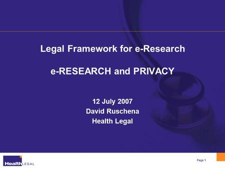 Page 1 Legal Framework for e-Research e-RESEARCH and PRIVACY 12 July 2007 David Ruschena Health Legal.