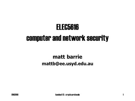 CNS2010handout 12 :: crypto protocols1 ELEC5616 computer and network security matt barrie