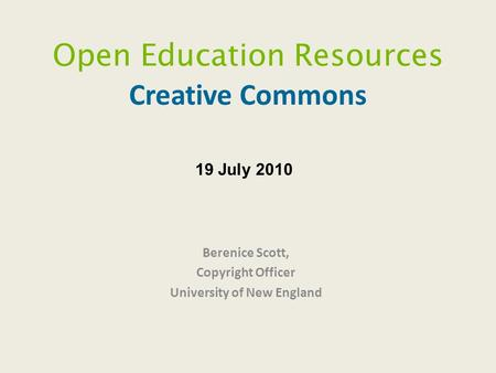 Open Education Resources Creative Commons Berenice Scott, Copyright Officer University of New England 19 July 2010.