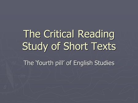 The Critical Reading Study of Short Texts The 'fourth pill' of English Studies.