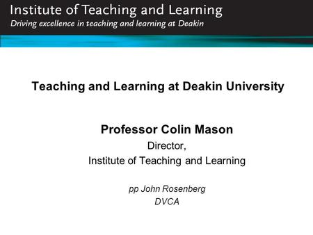 Teaching and Learning at Deakin University Professor Colin Mason Director, Institute of Teaching and Learning pp John Rosenberg DVCA.