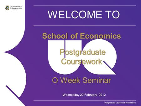 Postgraduate Coursework Presentation WELCOME TO Wednesday 22 February 2012 School of Economics Postgraduate Coursework Postgraduate Coursework O Week Seminar.