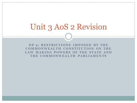 Unit 3 AoS 2 Revision DP 2: Restrictions IMPOSED BY THE COMMONWEALTH CONSTITUTION ON THE LAW MAKING POWERS OF THE STATE AND THE COMMONWEALTH PARLIAMENTS.