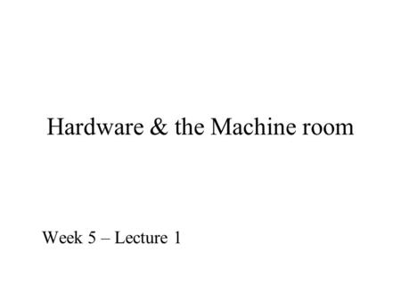 Hardware & the Machine room Week 5 – Lecture 1. What is behind the wall plug for your workstation? Today we will look at the platform on which our Information.
