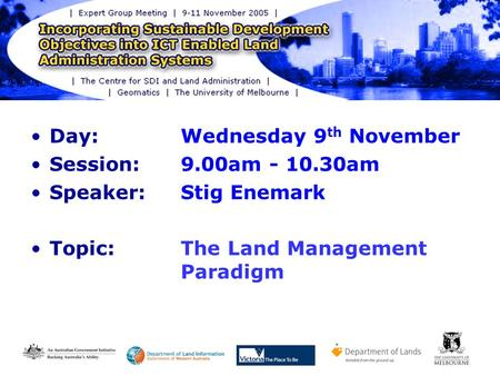Day: Wednesday 9 th November Session: 9.00am - 10.30am Speaker: Stig Enemark Topic:The Land Management Paradigm.