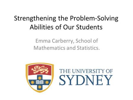 Strengthening the Problem-Solving Abilities of Our Students Emma Carberry, School of Mathematics and Statistics.