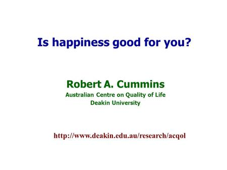 Robert A. Cummins Australian Centre on Quality of Life Deakin University Is happiness good for you?
