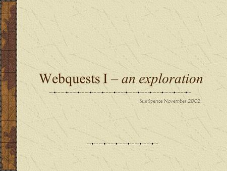 Webquests I – an exploration Sue Spence November 2002.