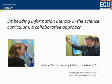 Embedding information literacy in the science curriculum: a collaborative approach Karen Lycett and Pam Thornton Edith Cowan University Library Lecturer,
