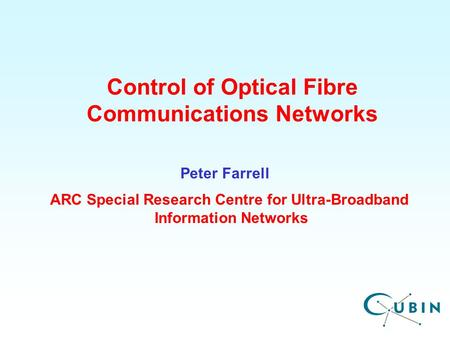 ARC Special Research Centre for Ultra-Broadband Information Networks Control of Optical Fibre Communications Networks Peter Farrell.