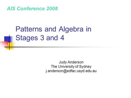 Patterns and Algebra in Stages 3 and 4 Judy Anderson The University of Sydney AIS Conference 2008.