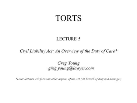 TORTS LECTURE 5 Civil Liability Act: An Overview of the Duty of Care* Greg Young *Later lectures will focus on other aspects of the.