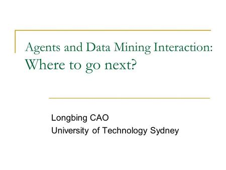 Agents and Data Mining Interaction: Where to go next? Longbing CAO University of Technology Sydney.