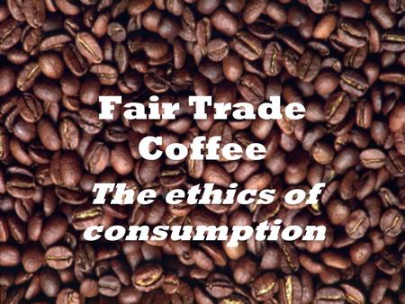 "Fair Trade Coffee The ethics of consumption. Scope ""Ethical"" consumption The problem at hand → coffee –What are the options for the distributor? Our ethical."