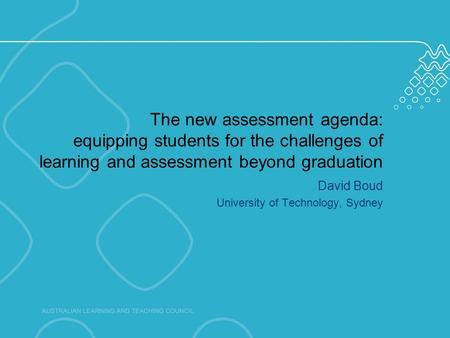 The new assessment agenda: equipping students for the challenges of learning and assessment beyond graduation David Boud University of Technology, Sydney.