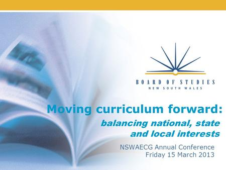 Moving curriculum forward: NSWAECG Annual Conference Friday 15 March 2013 balancing national, state and local interests.
