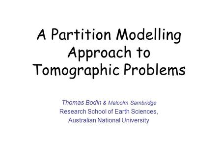 A Partition Modelling Approach to Tomographic Problems Thomas Bodin & Malcolm Sambridge Research School of Earth Sciences, Australian National University.