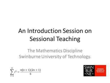 An Introduction Session on Sessional Teaching The Mathematics Discipline Swinburne University of Technology.