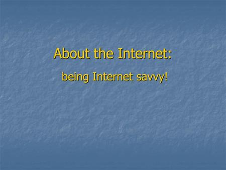 About the Internet: being Internet savvy!. What is a URL? Uniform Resource Locator (URL) = web address