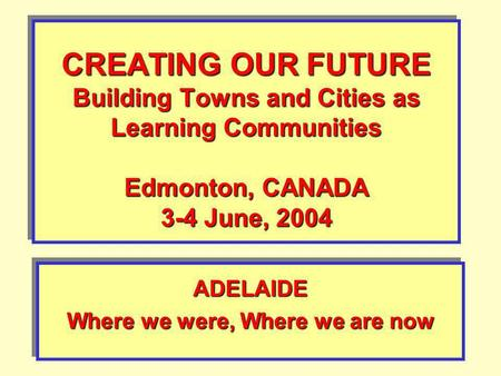 CREATING OUR FUTURE Building Towns and Cities as Learning Communities Edmonton, CANADA 3-4 June, 2004 ADELAIDE Where we were, Where we are now ADELAIDE.