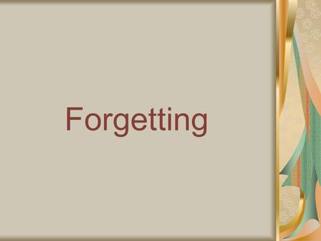 Forgetting. The loss of information or the inability to access previously encoded information within memory Can be seen as beneficial as it gets rid of.