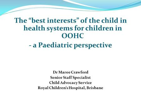 "The ""best interests"" of the child in health systems for children in OOHC - a Paediatric perspective Dr Maree Crawford Senior Staff Specialist Child Advocacy."