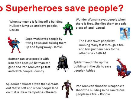 When someone is falling off a building, Hulk can jump up and save people. - Declan Wonder Woman saves people when there is fires. She flies them to a safe.