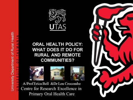 University Department of Rural Health ORAL HEALTH POLICY: WHAT DOES IT DO FOR RURAL AND REMOTE COMMUNITIES? A/Prof Erica Bell &Dr Len Crocombe Centre for.
