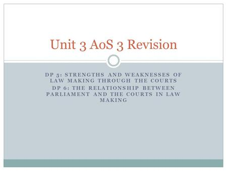 Unit 3 AoS 3 Revision DP 5: Strengths and weaknesses of law making through the courts DP 6: The relationship between parliament and the courts in law making.