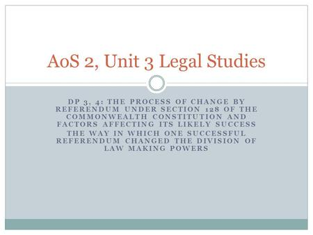 AoS 2, Unit 3 Legal Studies DP 3, 4: The process of change by referendum under Section 128 of the Commonwealth Constitution and factors affecting its likely.