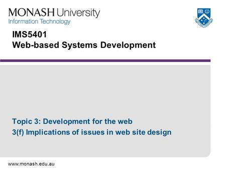Www.monash.edu.au IMS5401 Web-based Systems Development Topic 3: Development for the web 3(f) Implications of issues in web site design.