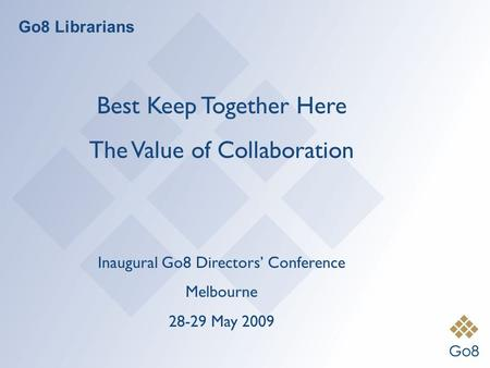 Go8 Librarians Best Keep Together Here The Value of Collaboration Inaugural Go8 Directors' Conference Melbourne 28-29 May 2009.