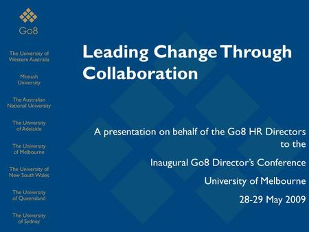 Leading Change Through Collaboration A presentation on behalf of the Go8 HR Directors to the Inaugural Go8 Director's Conference University of Melbourne.