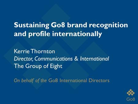 Kerrie Thornton Director, Communications & International The Group of Eight On behalf of the Go8 International Directors Sustaining Go8 brand recognition.
