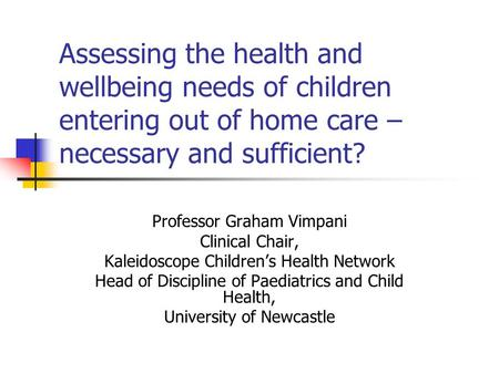 Assessing the health and wellbeing needs of children entering out of <strong>home</strong> care – necessary and sufficient? Professor Graham Vimpani Clinical Chair, Kaleidoscope.