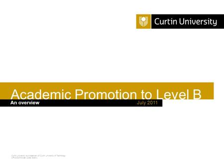 Curtin University is a trademark of Curtin University of Technology CRICOS Provider Code 00301J July 2011An overview Academic Promotion to Level B.